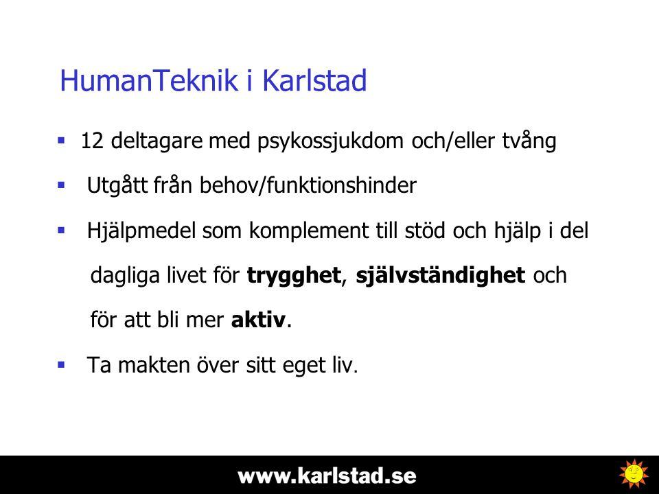 HumanTeknik i Karlstad  12 deltagare med psykossjukdom och/eller tvång  Utgått från behov/funktionshinder  Hjälpmedel som komplement till stöd och