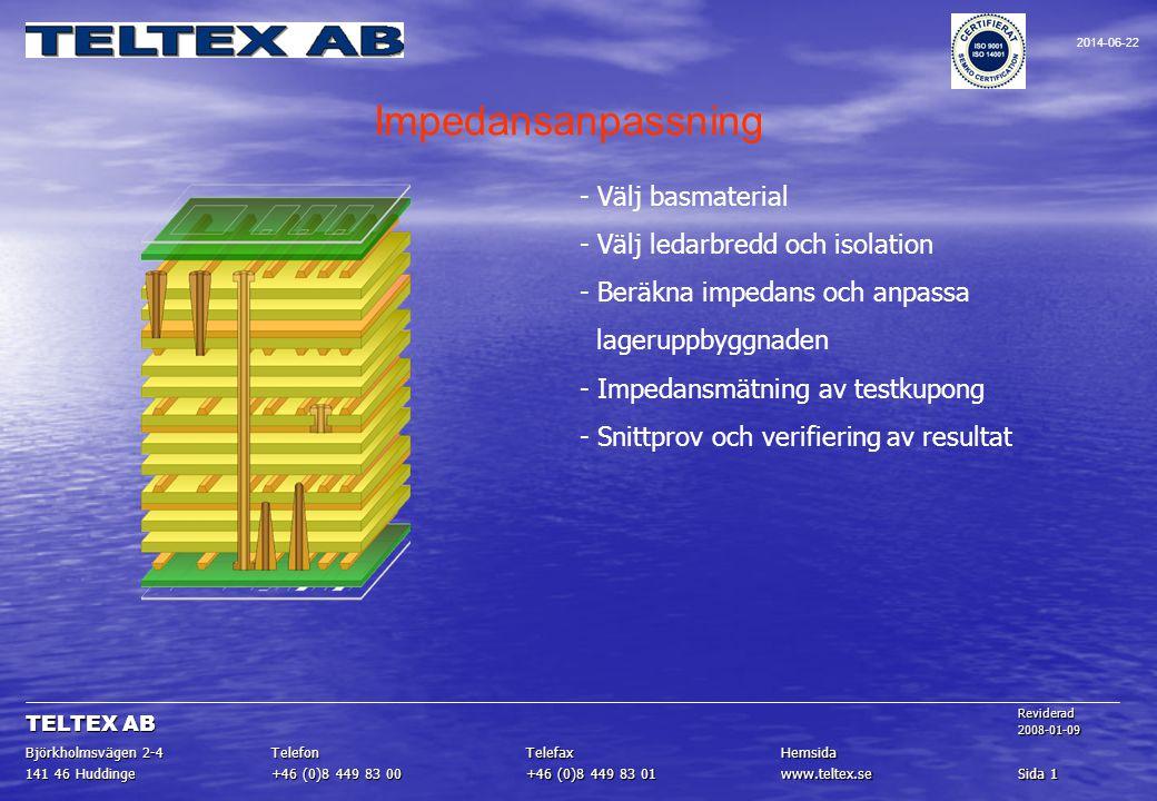 Impedansanpassning - Välj basmaterial - Välj ledarbredd och isolation - Beräkna impedans och anpassa lageruppbyggnaden - Impedansmätning av testkupong - Snittprov och verifiering av resultat Sida 1 www.teltex.se +46 (0)8 449 83 01 +46 (0)8 449 83 00 141 46 Huddinge HemsidaTelefaxTelefon Björkholmsvägen 2-4 Reviderad2008-01-09 TELTEX AB 2014-06-22