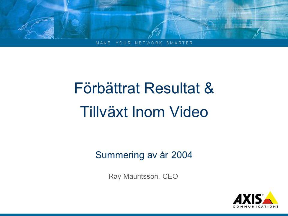 M A K E Y O U R N E T W O R K S M A R T E R Förbättrat Resultat & Tillväxt Inom Video Summering av år 2004 Ray Mauritsson, CEO