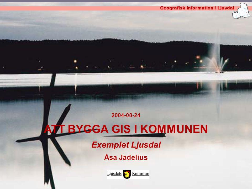 Geografisk information i Ljusdal 2004-08-24 ATT BYGGA GIS I KOMMUNEN Exemplet Ljusdal Åsa Jadelius Geografisk information i Ljusdal