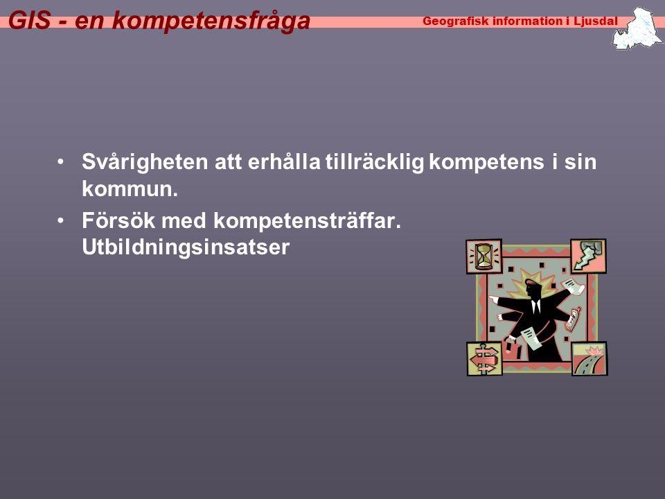 Geografisk information i Ljusdal GIS - en kompetensfråga •Svårigheten att erhålla tillräcklig kompetens i sin kommun.