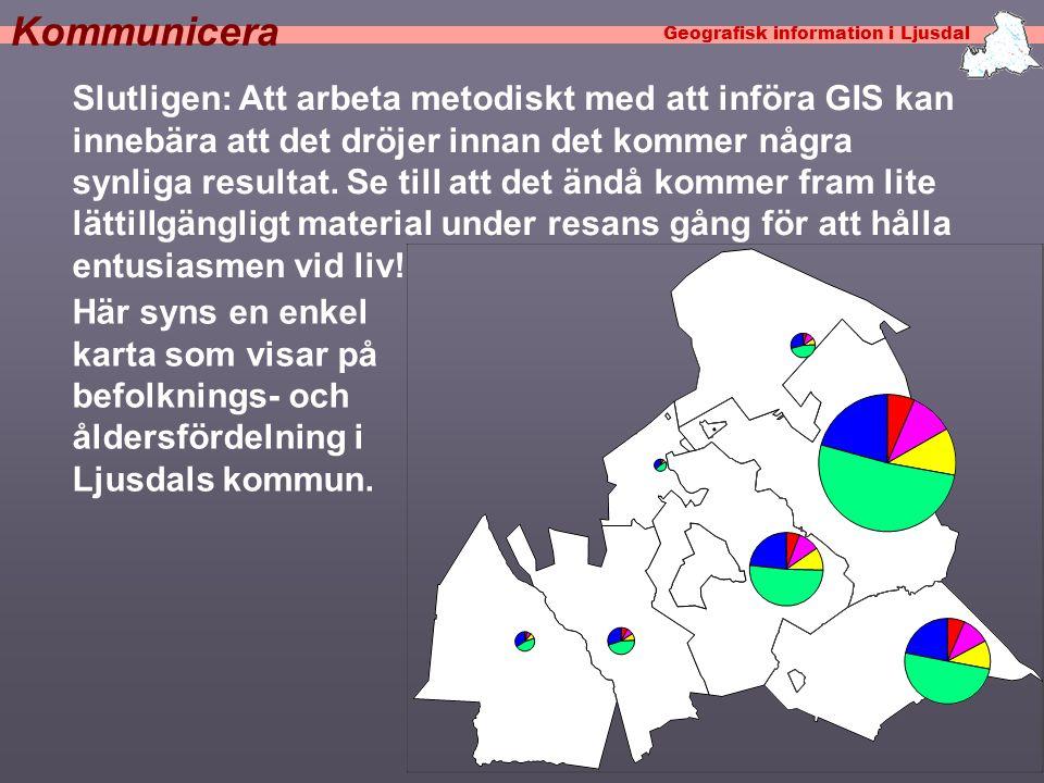 Geografisk information i Ljusdal Kommunicera Slutligen: Att arbeta metodiskt med att införa GIS kan innebära att det dröjer innan det kommer några synliga resultat.