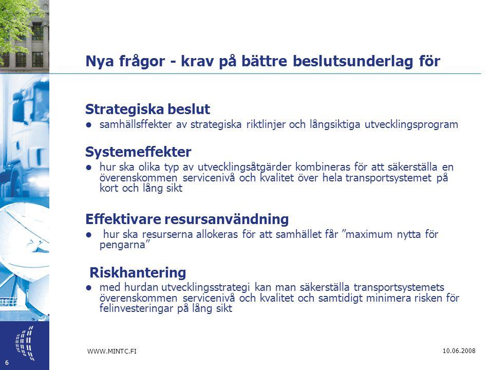 WWW.MINTC.FI 6 10.06.2008 Nya frågor - krav på bättre beslutsunderlag för Strategiska beslut  samhällsffekter av strategiska riktlinjer och långsiktiga utvecklingsprogram Systemeffekter  hur ska olika typ av utvecklingsåtgärder kombineras för att säkerställa en överenskommen servicenivå och kvalitet över hela transportsystemet på kort och lång sikt Effektivare resursanvändning  hur ska resurserna allokeras för att samhället får maximum nytta för pengarna Riskhantering  med hurdan utvecklingsstrategi kan man säkerställa transportsystemets överenskommen servicenivå och kvalitet och samtidigt minimera risken för felinvesteringar på lång sikt