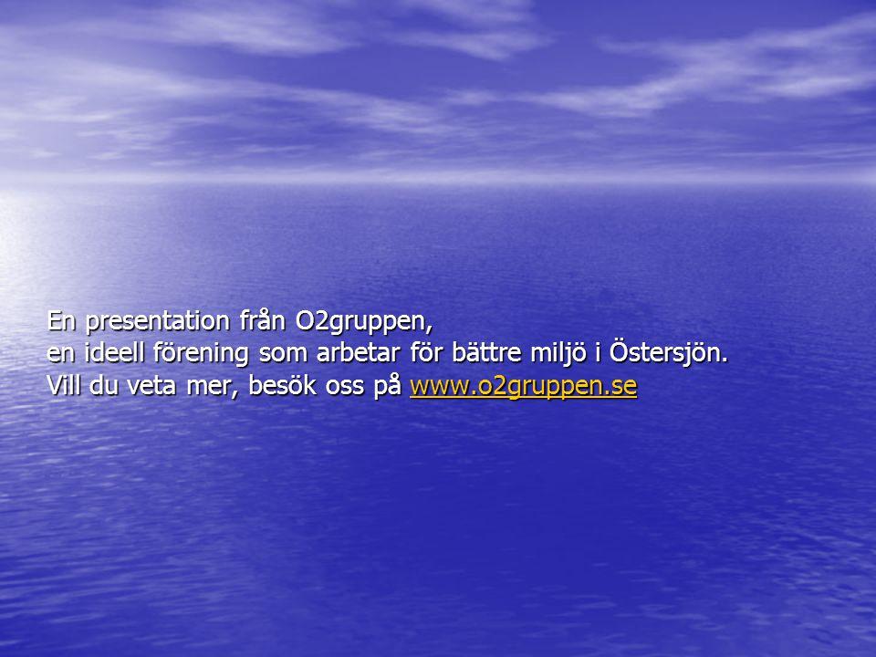 En presentation från O2gruppen, en ideell förening som arbetar för bättre miljö i Östersjön. Vill du veta mer, besök oss på www.o2gruppen.se www.o2gru