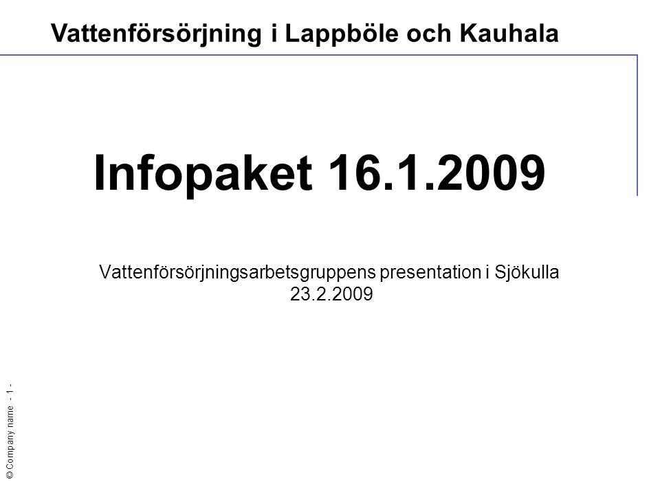 © Company name - 1 - Infopaket 16.1.2009 Vattenförsörjningsarbetsgruppens presentation i Sjökulla 23.2.2009 Vattenförsörjning i Lappböle och Kauhala