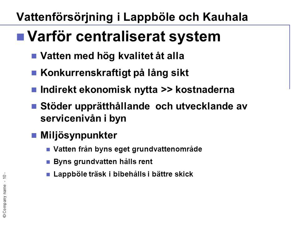 © Company name - 10 -  Varför centraliserat system  Vatten med hög kvalitet åt alla  Konkurrenskraftigt på lång sikt  Indirekt ekonomisk nytta >>