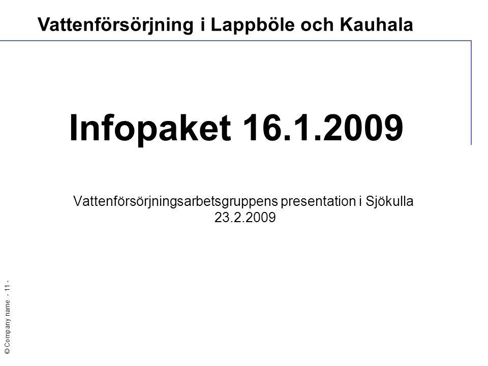 © Company name - 11 - Infopaket 16.1.2009 Vattenförsörjningsarbetsgruppens presentation i Sjökulla 23.2.2009 Vattenförsörjning i Lappböle och Kauhala