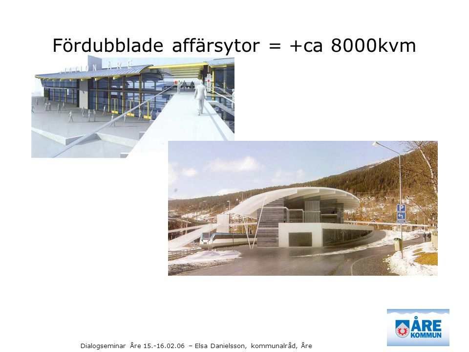 Dialogseminar Åre 15.-16.02.06 – Elsa Danielsson, kommunalråd, Åre Fördubblade affärsytor = +ca 8000kvm