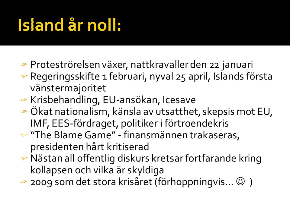  Proteströrelsen växer, nattkravaller den 22 januari  Regeringsskifte 1 februari, nyval 25 april, Islands första vänstermajoritet  Krisbehandling, EU-ansökan, Icesave  Ökat nationalism, känsla av utsatthet, skepsis mot EU, IMF, EES-fördraget, politiker i förtroendekris  The Blame Game - finansmännen trakaseras, presidenten hårt kritiserad  Nästan all offentlig diskurs kretsar fortfarande kring kollapsen och vilka är skyldiga  2009 som det stora krisåret (förhoppningvis…  )