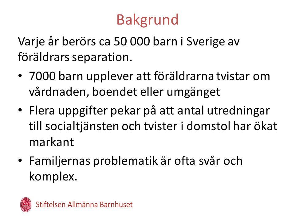 Bakgrund Varje år berörs ca 50 000 barn i Sverige av föräldrars separation. • 7000 barn upplever att föräldrarna tvistar om vårdnaden, boendet eller u