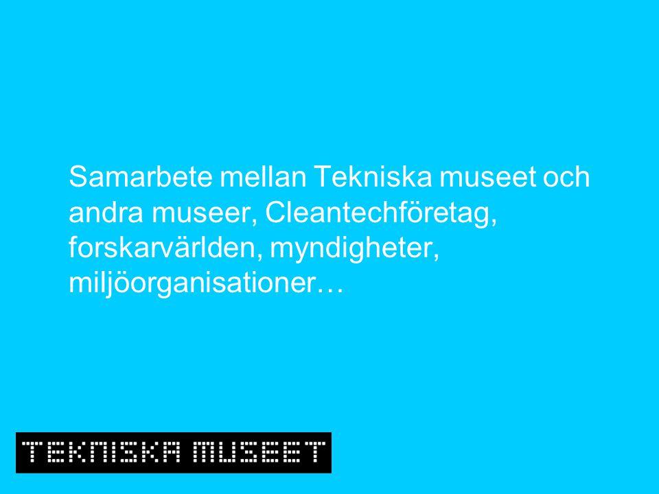 Samarbete mellan Tekniska museet och andra museer, Cleantechföretag, forskarvärlden, myndigheter, miljöorganisationer…