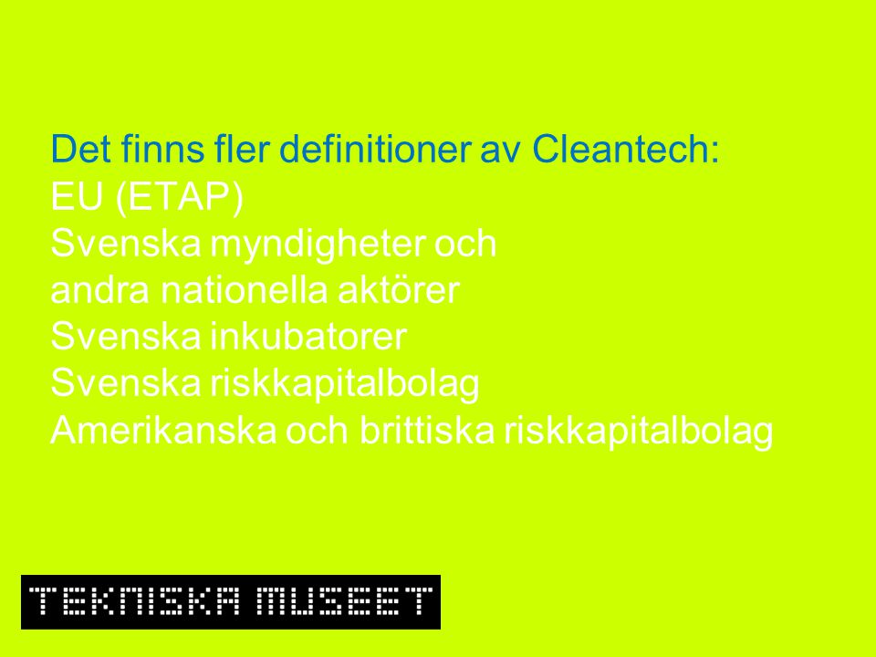 Det finns fler definitioner av Cleantech: EU (ETAP) Svenska myndigheter och andra nationella aktörer Svenska inkubatorer Svenska riskkapitalbolag Amerikanska och brittiska riskkapitalbolag