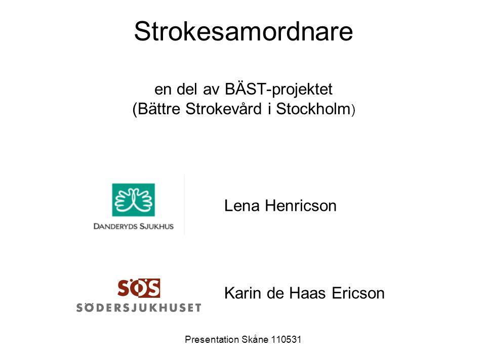 Presentation Skåne 110531 Södersjukhuset/ Danderyds sjukhus •Primärt upptagningsområde: Sth – 7 stadsdelar, 6 andra kommuner •Befolkningsunderlag ca 600 000 inv •Antal vårdade strokepatienter 2010: 1270 •Medelålder för insjuknande: 75 •Medelvårdtid: 7 •Medianvårdtid: 5 •Antal VC/ HLM: ca 70 •Ger.