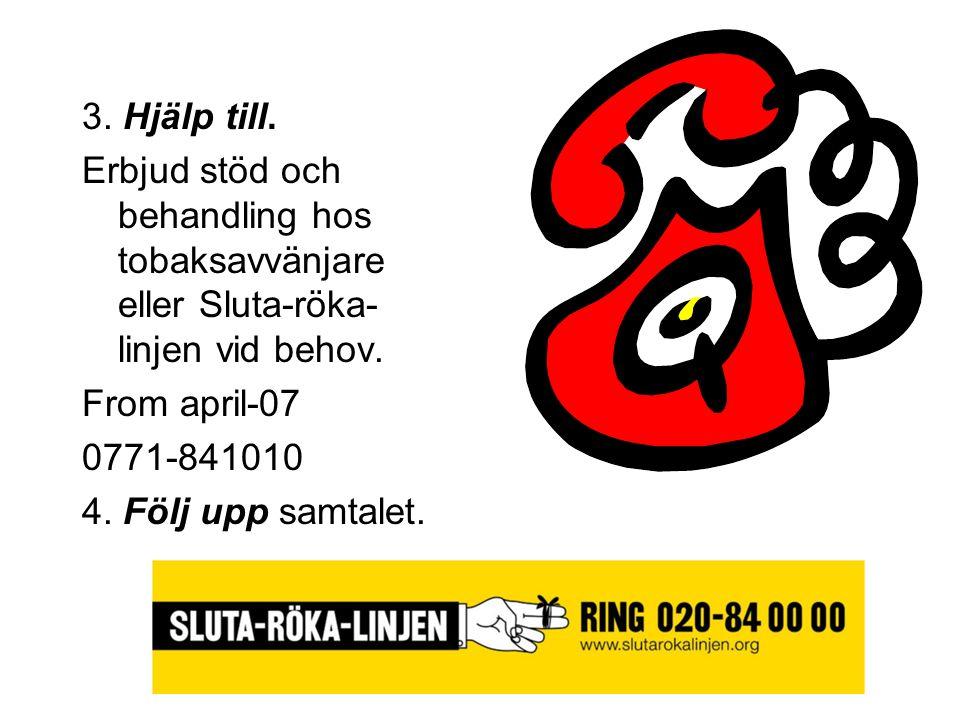 3. Hjälp till. Erbjud stöd och behandling hos tobaksavvänjare eller Sluta-röka- linjen vid behov. From april-07 0771-841010 4. Följ upp samtalet.