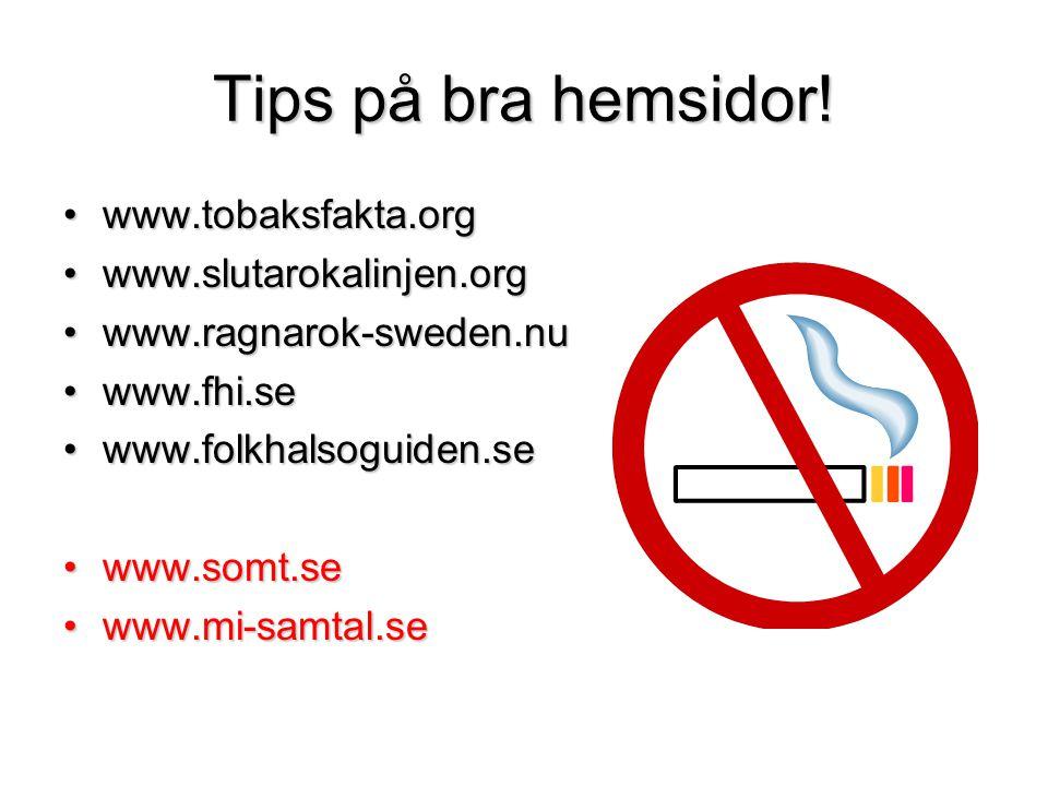 Tips på bra hemsidor! •www.tobaksfakta.org •www.slutarokalinjen.org •www.ragnarok-sweden.nu •www.fhi.se •www.folkhalsoguiden.se •www.somt.se •www.mi-s