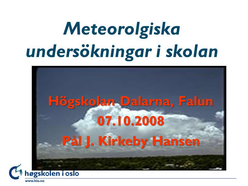 Høgskolen i Oslo Meteorolgiska undersökningar i skolan Högskolan Dalarna, Falun 07.10.2008 Pål J. Kirkeby Hansen