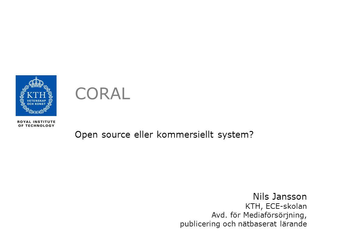 CORAL Open source eller kommersiellt system? Nils Jansson KTH, ECE-skolan Avd. för Mediaförsörjning, publicering och nätbaserat lärande