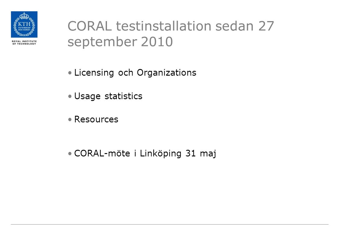 CORAL testinstallation sedan 27 september 2010 •Licensing och Organizations •Usage statistics •Resources •CORAL-möte i Linköping 31 maj