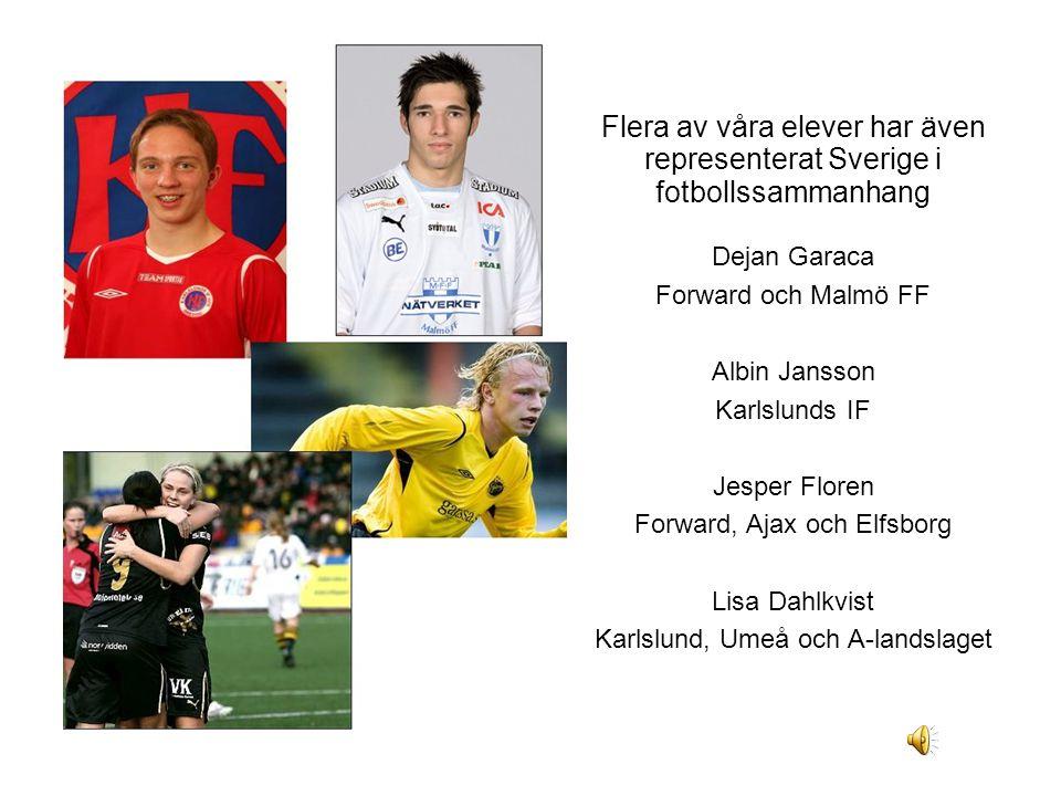 Flera av våra elever har även representerat Sverige i fotbollssammanhang Dejan Garaca Forward och Malmö FF Albin Jansson Karlslunds IF Jesper Floren Forward, Ajax och Elfsborg Lisa Dahlkvist Karlslund, Umeå och A-landslaget