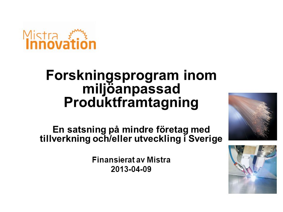 MI omfattning •ProViking och ProEnviro är förebilder •Stödjer forskning inom Produktframtagningsområdet med fokus på mindre företag och miljöprestanda samt konkurrenskraft •40 milj.