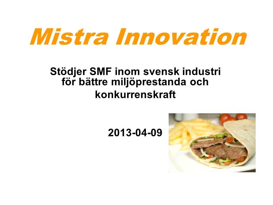 Mistra Innovation Stödjer SMF inom svensk industri för bättre miljöprestanda och konkurrenskraft 2013-04-09
