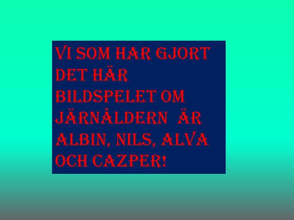 Vi som har gjort det här bildspelet om järnåldern är Albin, Nils, Alva och Cazper!