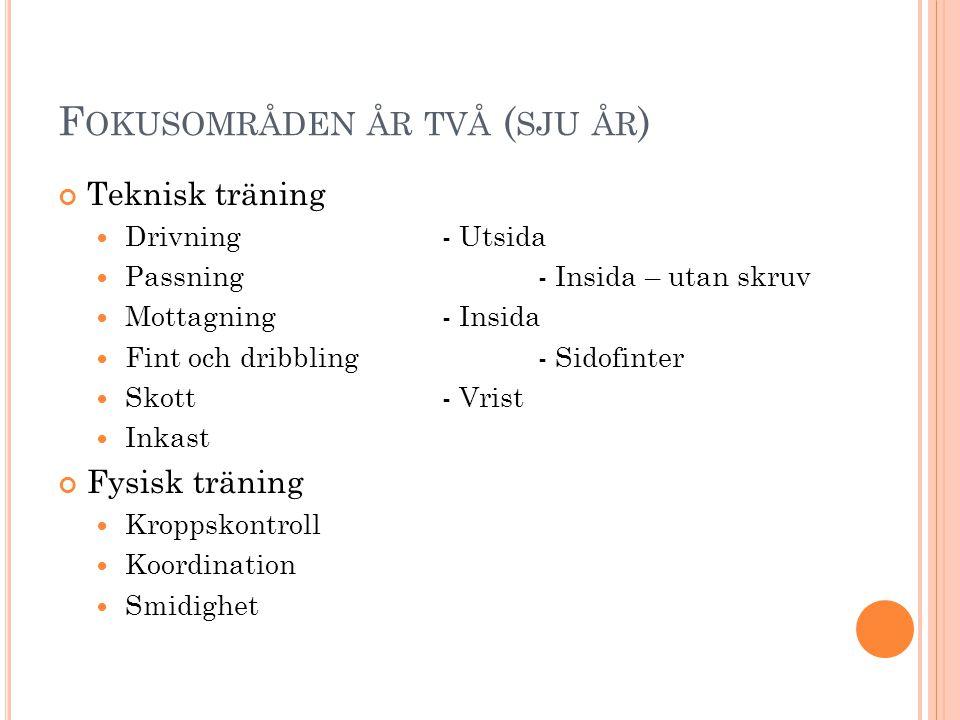 F OKUSOMRÅDEN ÅR TVÅ ( SJU ÅR ) Teknisk träning  Drivning - Utsida  Passning - Insida – utan skruv  Mottagning - Insida  Fint och dribbling - Sido