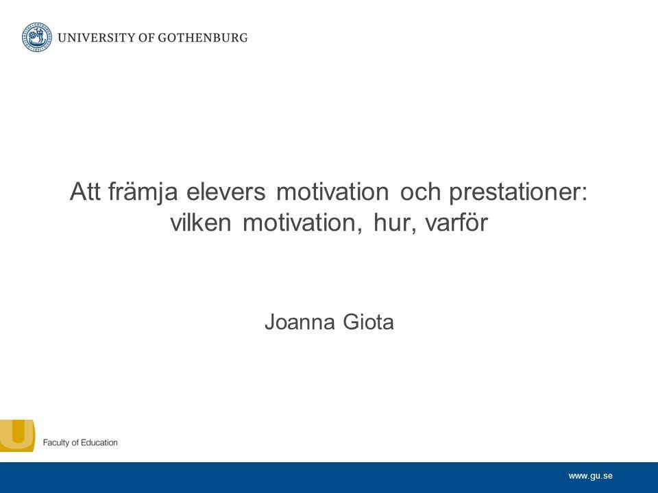 www.gu.se Att främja elevers motivation och prestationer: vilken motivation, hur, varför Joanna Giota