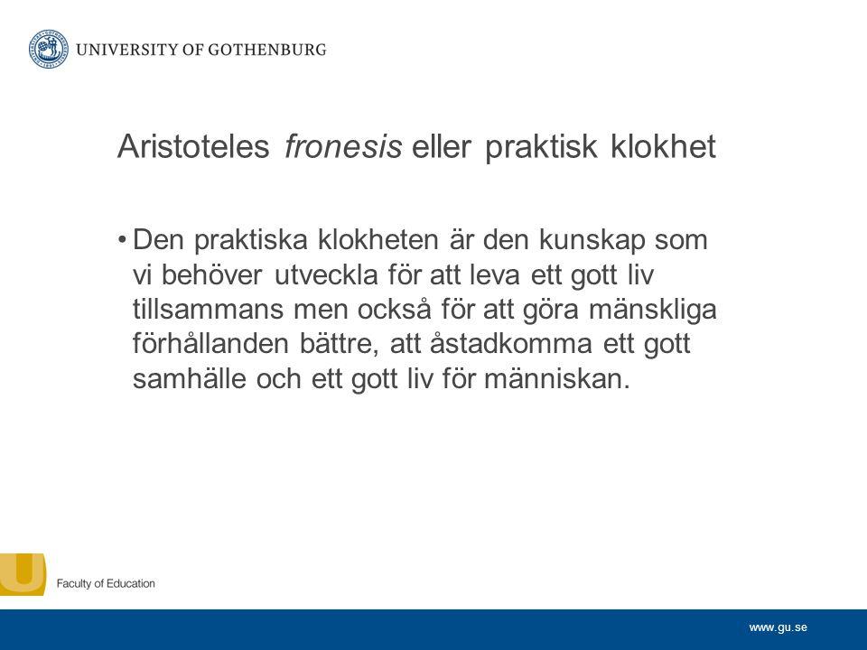 www.gu.se Aristoteles fronesis eller praktisk klokhet •Den praktiska klokheten är den kunskap som vi behöver utveckla för att leva ett gott liv tillsa