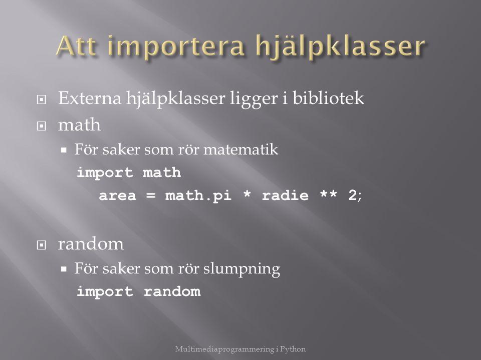  Externa hjälpklasser ligger i bibliotek  math  För saker som rör matematik import math area = math.pi * radie ** 2 ;  random  För saker som rör slumpning import random Multimediaprogrammering i Python