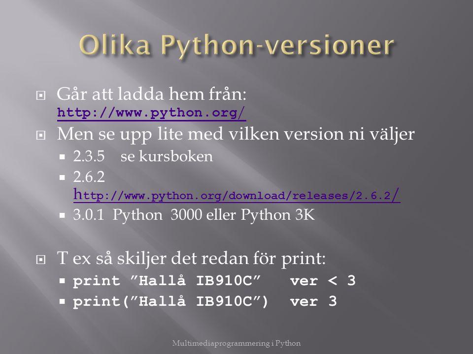  Går att ladda hem från: http://www.python.org / http://www.python.org /  Men se upp lite med vilken version ni väljer  2.3.5 se kursboken  2.6.2 h ttp://www.python.org/download/releases/2.6.2 / h ttp://www.python.org/download/releases/2.6.2 /  3.0.1 Python 3000 eller Python 3K  T ex så skiljer det redan för print:  print Hallå IB910C ver < 3  print( Hallå IB910C ) ver 3 Multimediaprogrammering i Python