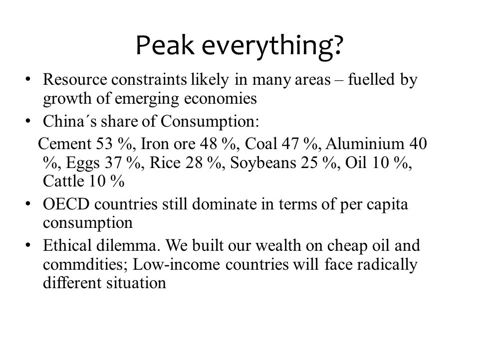 Peak everything? • Resource constraints likely in many areas – fuelled by growth of emerging economies • China´s share of Consumption: Cement 53 %, Ir