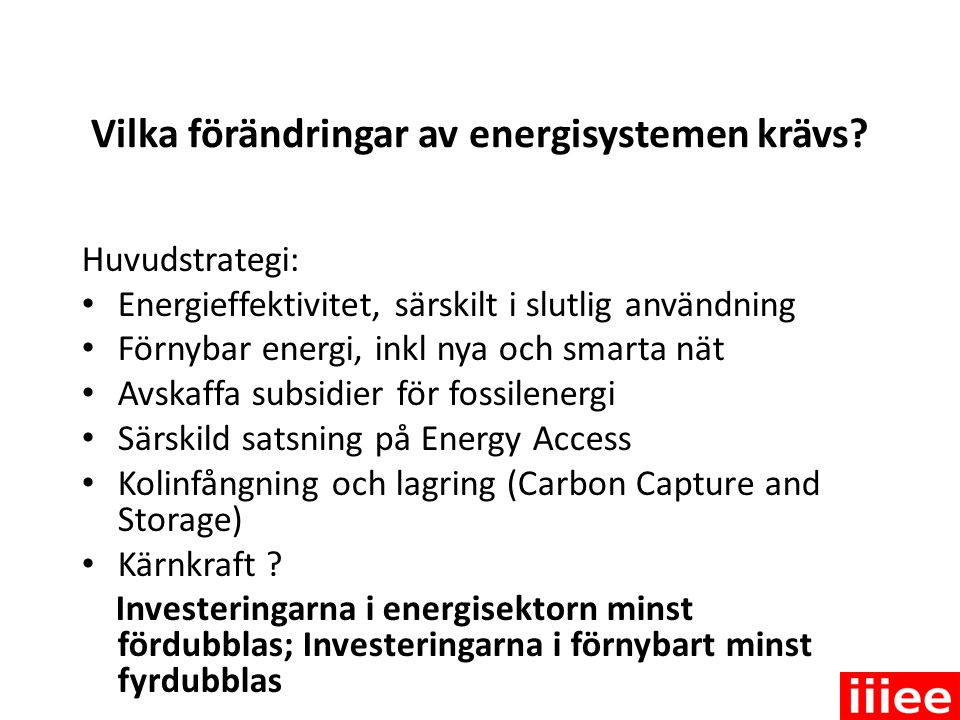 Vilka förändringar av energisystemen krävs? Huvudstrategi: • Energieffektivitet, särskilt i slutlig användning • Förnybar energi, inkl nya och smarta