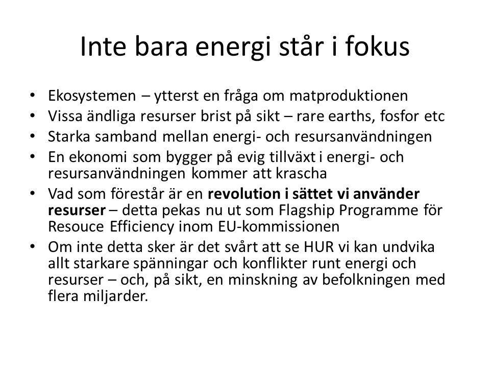 Inte bara energi står i fokus • Ekosystemen – ytterst en fråga om matproduktionen • Vissa ändliga resurser brist på sikt – rare earths, fosfor etc • S