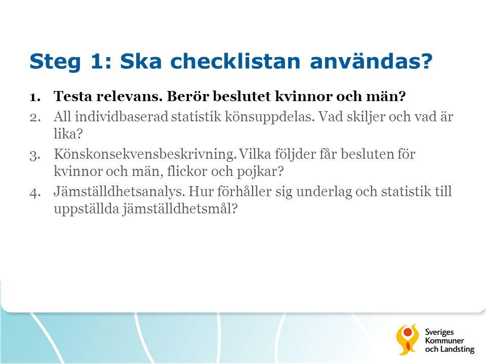Steg 1: Ska checklistan användas? 1.Testa relevans. Berör beslutet kvinnor och män? 2.All individbaserad statistik könsuppdelas. Vad skiljer och vad ä