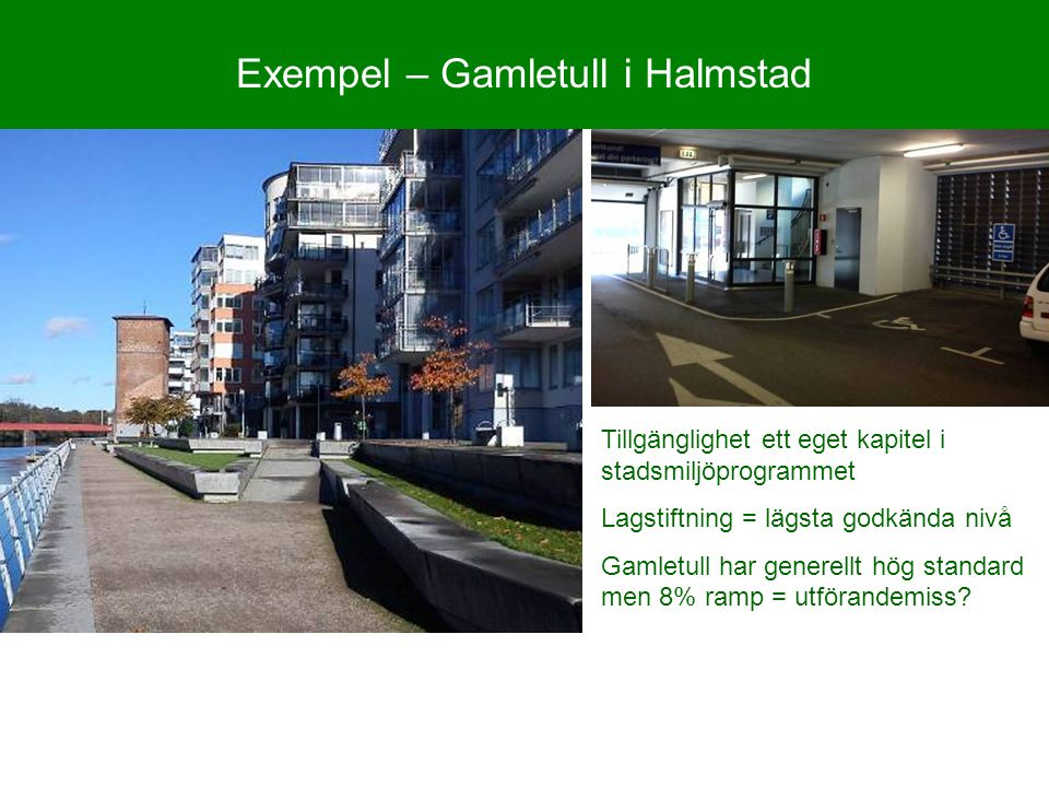 Exempel – Gamletull i Halmstad Tillgänglighet ett eget kapitel i stadsmiljöprogrammet Lagstiftning = lägsta godkända nivå Gamletull har generellt hög