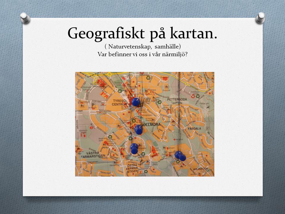Geografiskt på kartan. ( Naturvetenskap, samhälle) Var befinner vi oss i vår närmiljö?