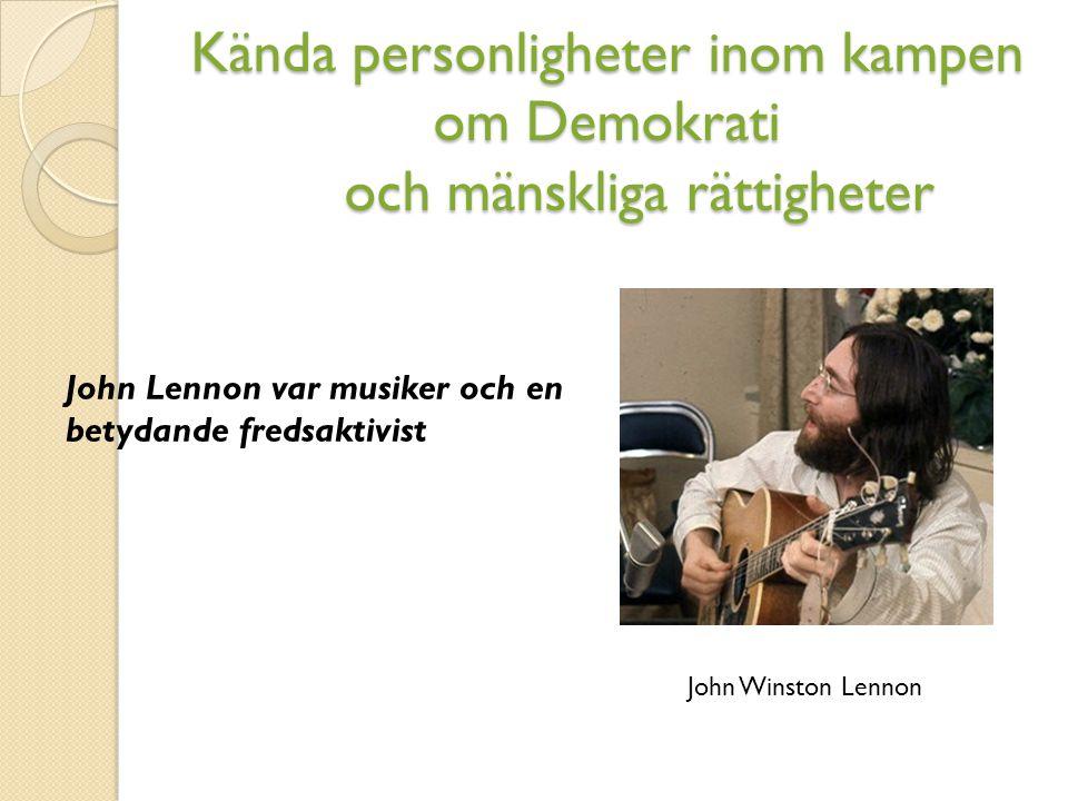 Kända personligheter inom kampen om Demokrati och mänskliga rättigheter John Winston Lennon John Lennon var musiker och en betydande fredsaktivist