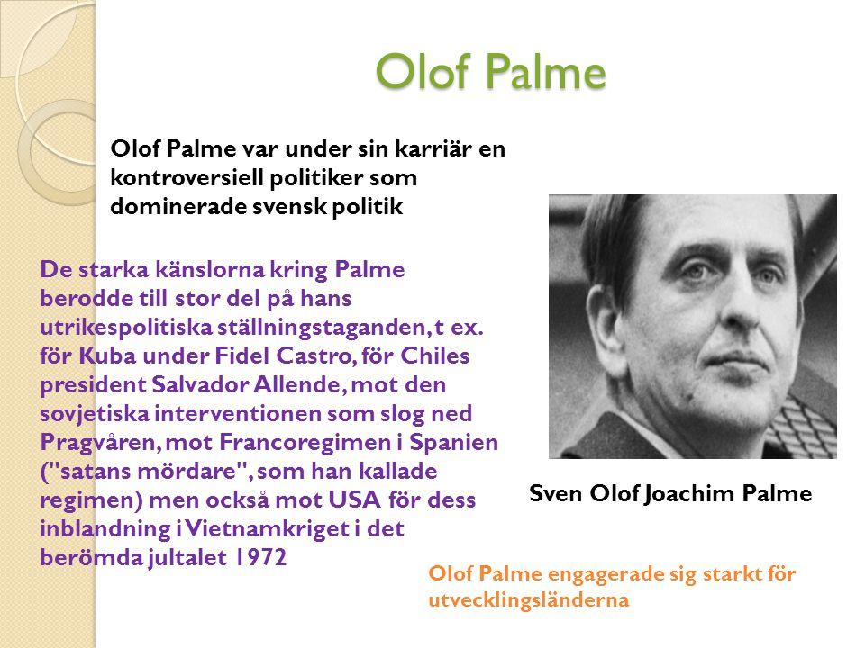 Olof Palme Sven Olof Joachim Palme Olof Palme var under sin karriär en kontroversiell politiker som dominerade svensk politik De starka känslorna kring Palme berodde till stor del på hans utrikespolitiska ställningstaganden, t ex.
