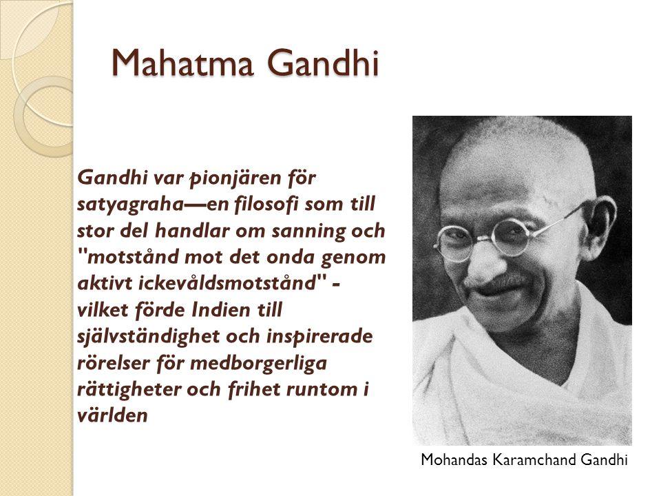 Mahatma Gandhi Gandhi var pionjären för satyagraha—en filosofi som till stor del handlar om sanning och motstånd mot det onda genom aktivt ickevåldsmotstånd - vilket förde Indien till självständighet och inspirerade rörelser för medborgerliga rättigheter och frihet runtom i världen Mohandas Karamchand Gandhi