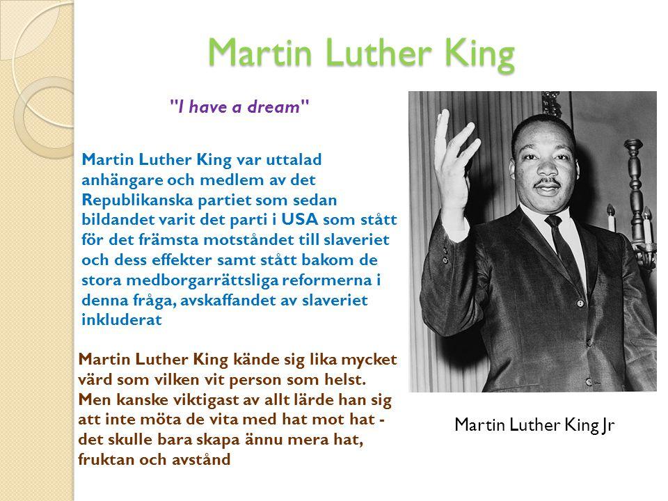 Martin Luther King Martin Luther King var uttalad anhängare och medlem av det Republikanska partiet som sedan bildandet varit det parti i USA som stått för det främsta motståndet till slaveriet och dess effekter samt stått bakom de stora medborgarrättsliga reformerna i denna fråga, avskaffandet av slaveriet inkluderat Martin Luther King kände sig lika mycket värd som vilken vit person som helst.