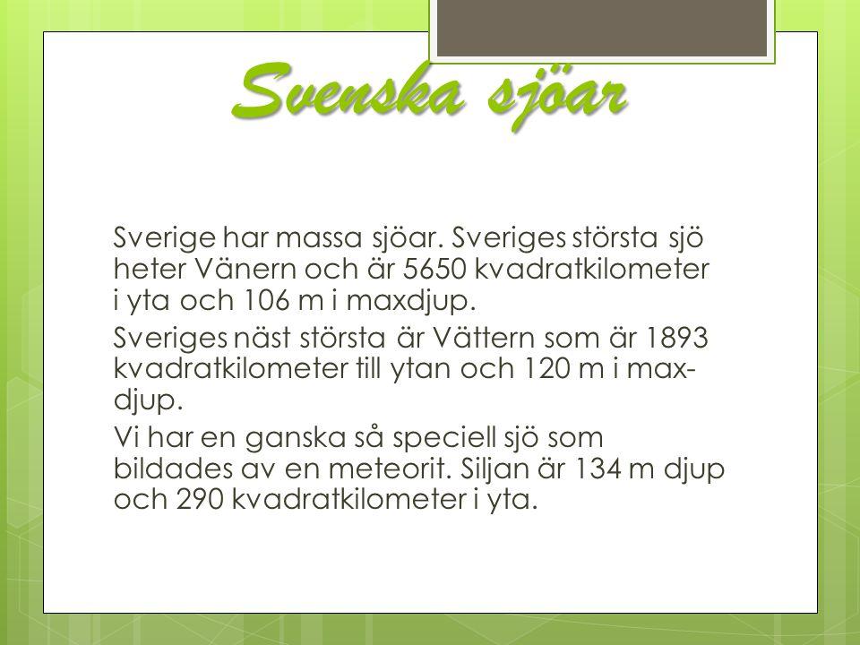 Svenska sjöar Sverige har massa sjöar. Sveriges största sjö heter Vänern och är 5650 kvadratkilometer i yta och 106 m i maxdjup. Sveriges näst största
