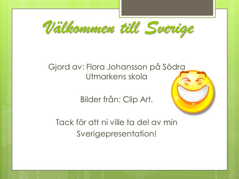 Välkommen till Sverige Gjord av: Flora Johansson på Södra Utmarkens skola Bilder från: Clip Art. Tack för att ni ville ta del av min Sverigepresentati