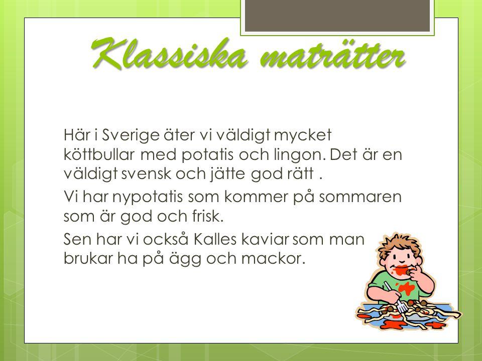 Klassiska maträtter Här i Sverige äter vi väldigt mycket köttbullar med potatis och lingon. Det är en väldigt svensk och jätte god rätt. Vi har nypota