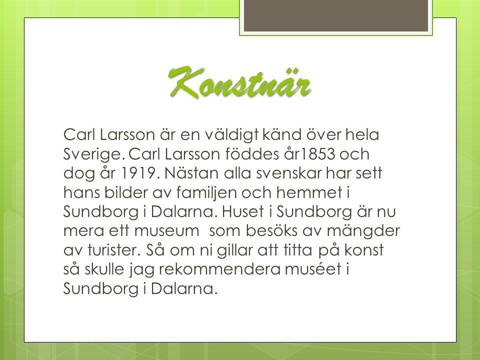 Konstnär Carl Larsson är en väldigt känd över hela Sverige. Carl Larsson föddes år1853 och dog år 1919. Nästan alla svenskar har sett hans bilder av f