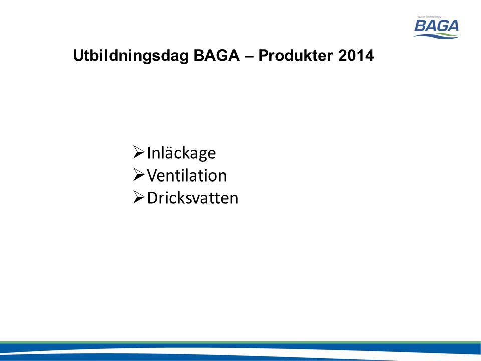  Inläckage  Ventilation  Dricksvatten Utbildningsdag BAGA – Produkter 2014