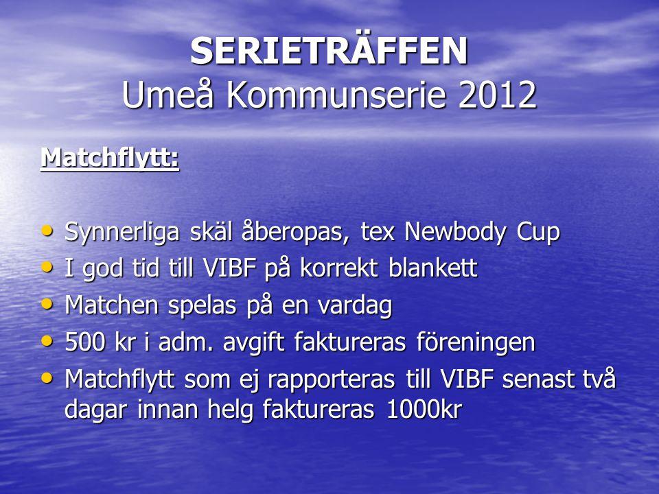 SERIETRÄFFEN Umeå Kommunserie 2012 Matchflytt: • Synnerliga skäl åberopas, tex Newbody Cup • I god tid till VIBF på korrekt blankett • Matchen spelas på en vardag • 500 kr i adm.
