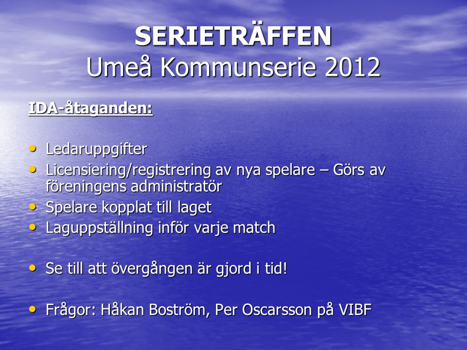 SERIETRÄFFEN Umeå Kommunserie 2012 IDA-åtaganden: • Ledaruppgifter • Licensiering/registrering av nya spelare – Görs av föreningens administratör • Spelare kopplat till laget • Laguppställning inför varje match • Se till att övergången är gjord i tid.