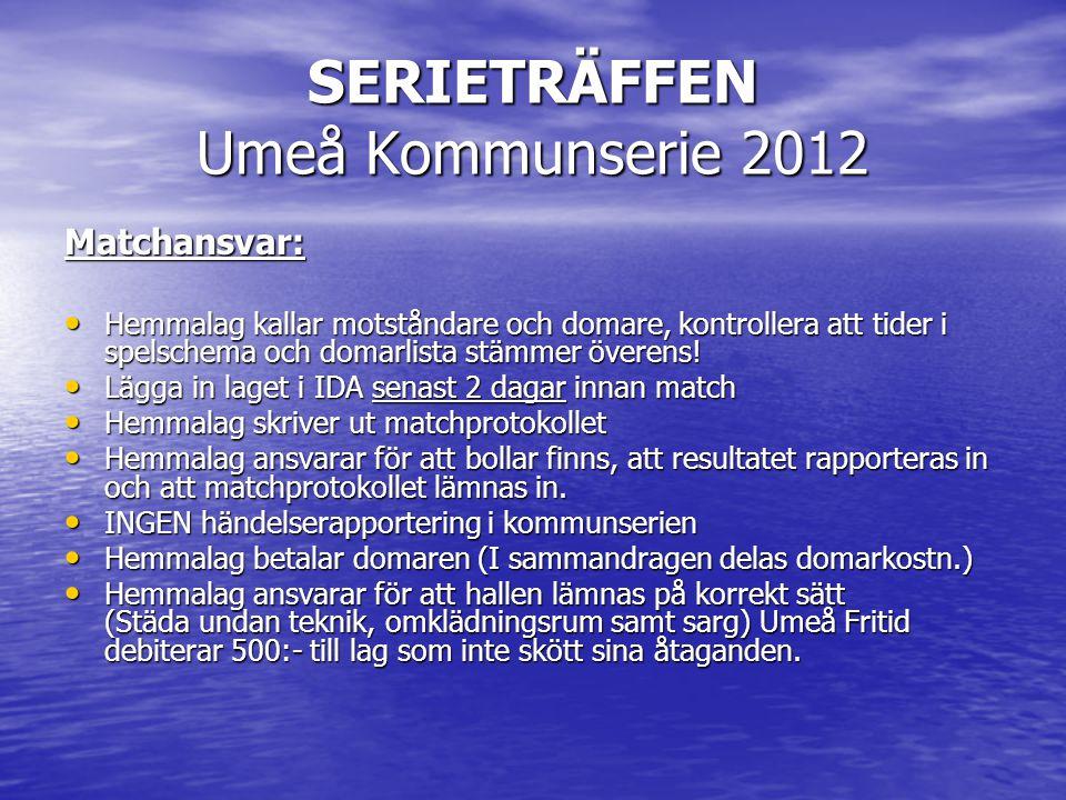 SERIETRÄFFEN Umeå Kommunserie 2012 Matchansvar: • Hemmalag kallar motståndare och domare, kontrollera att tider i spelschema och domarlista stämmer överens.