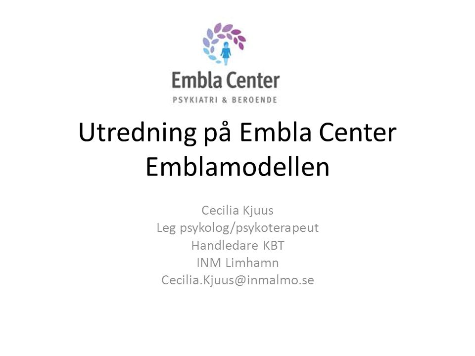 Utredning på Embla Center Emblamodellen Cecilia Kjuus Leg psykolog/psykoterapeut Handledare KBT INM Limhamn Cecilia.Kjuus@inmalmo.se